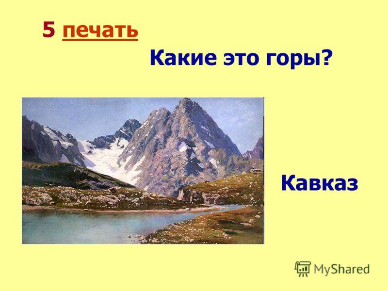 5 печатьпечать Какие это горы? Кавказ