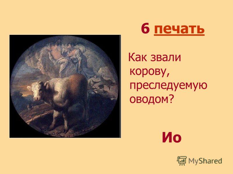 6 печатьпечать Как звали корову, преследуемую оводом? Ио
