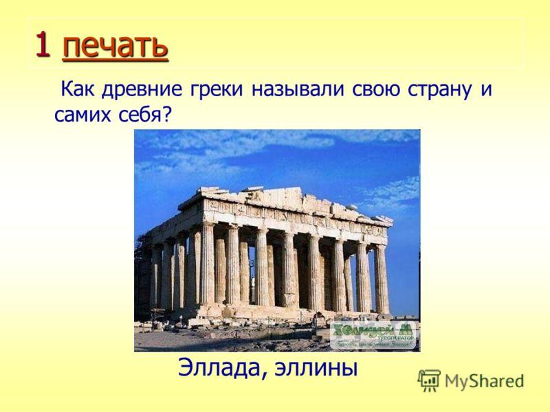 1 печать печать Как древние греки называли свою страну и самих себя? Эллада, эллины