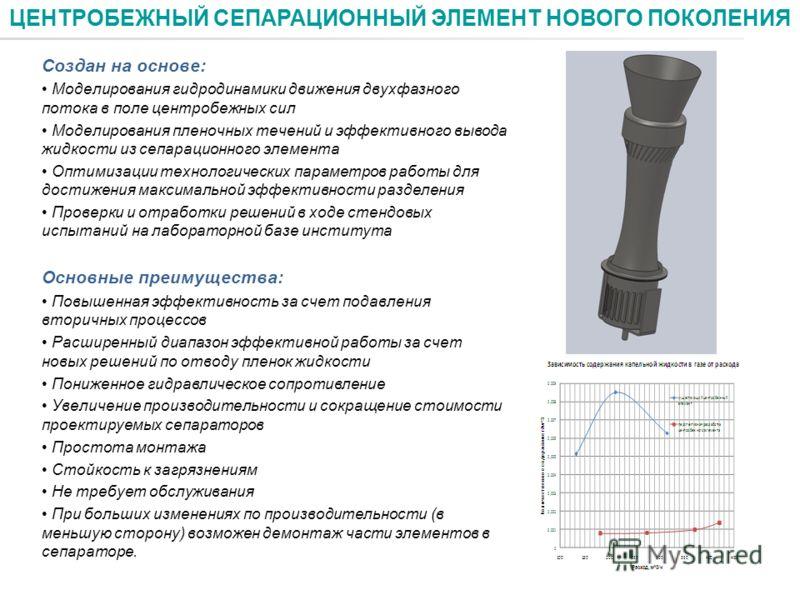 Создан на основе: Моделирования гидродинамики движения двухфазного потока в поле центробежных сил Моделирования пленочных течений и эффективного вывода жидкости из сепарационного элемента Оптимизации технологических параметров работы для достижения м
