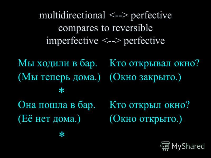 multidirectional perfective compares to reversible imperfective perfective Мы ходили в бар. (Мы теперь дома.) Она пошла в бар. (Её нет дома.) Кто открывал окно? (Окно закрыто.) Кто открыл окно? (Окно открыто.) * *