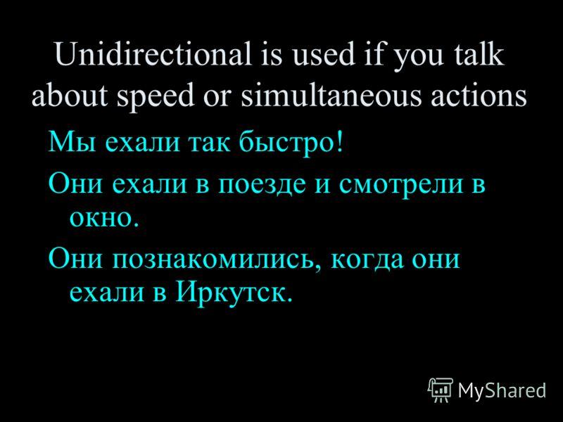 Unidirectional is used if you talk about speed or simultaneous actions Мы ехали так быстро! Они ехали в поезде и смотрели в окно. Они познакомились, когда они ехали в Иркутск.