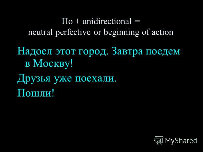 По + unidirectional = neutral perfective or beginning of action Надоел этот город. Завтра поедем в Москву! Друзья уже поехали. Пошли!