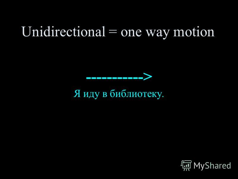 Unidirectional = one way motion -----------> Я иду в библиотеку.