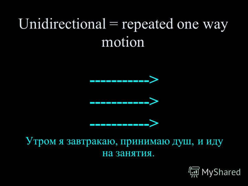 Unidirectional = repeated one way motion -----------> -----------> -----------> Утром я завтракаю, принимаю душ, и иду на занятия.