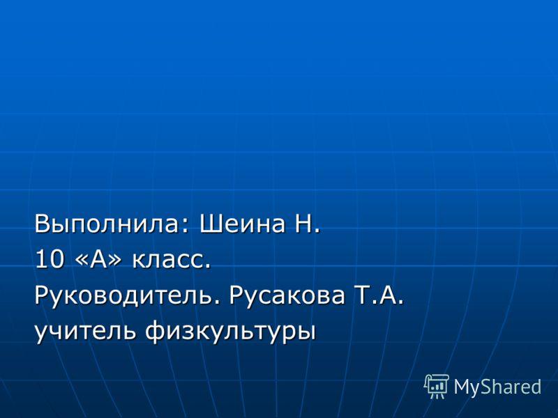 Выполнила: Шеина Н. 10 «А» класс. Руководитель. Русакова Т.А. учитель физкультуры