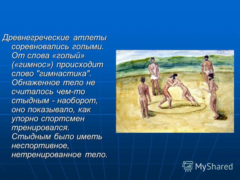 Древнегреческие атлеты соревновались голыми. От слова «голый» («гимнос») происходит слово