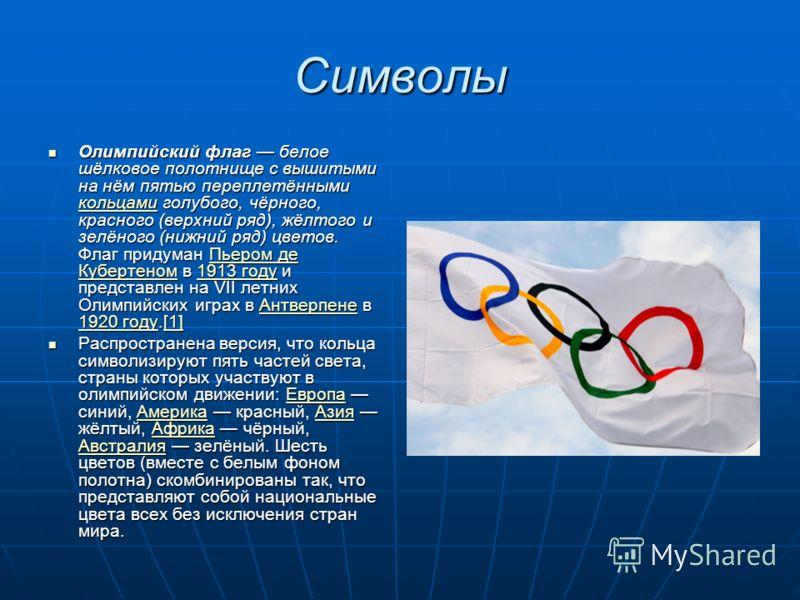 Символы Олимпийский флаг белое шёлковое полотнище с вышитыми на нём пятью переплетёнными кольцами голубого, чёрного, красного (верхний ряд), жёлтого и зелёного (нижний ряд) цветов. Флаг придуман Пьером де Кубертеном в 1913 году и представлен на VII л