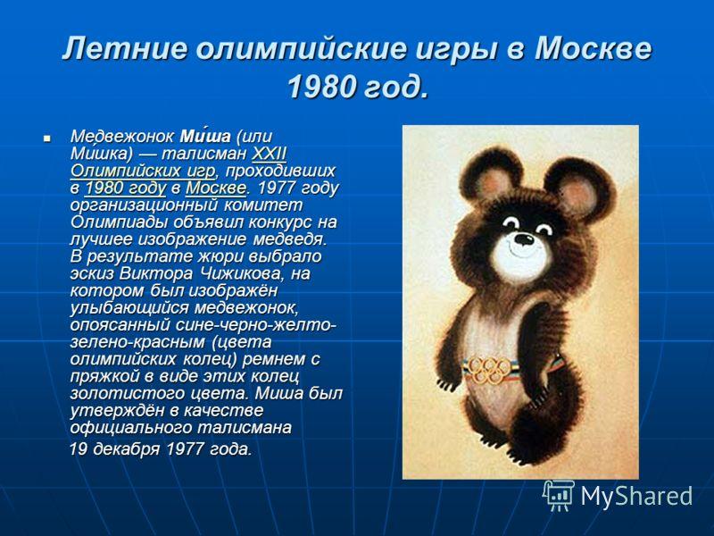 Летние олимпийские игры в Москве 1980 год. Медвежонок Ми́ша (или Ми́шка) талисман XXII Олимпийских игр, проходивших в 1980 году в Москве. 1977 году организационный комитет Олимпиады объявил конкурс на лучшее изображение медведя. В результате жюри выб