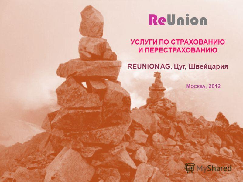 ReUnion УСЛУГИ ПО СТРАХОВАНИЮ И ПЕРЕСТРАХОВАНИЮ REUNION AG, Цуг, Швейцария М ОСКВА, 2012