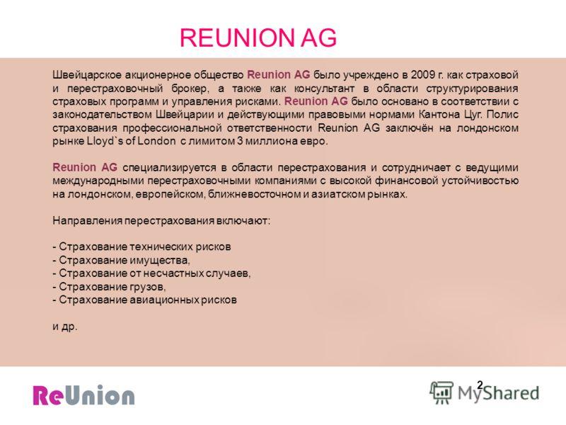 2 Швейцарское акционерное общество Reunion AG было учреждено в 2009 г. как страховой и перестраховочный брокер, а также как консультант в области структурирования страховых программ и управления рисками. Reunion AG было основано в соответствии с зако