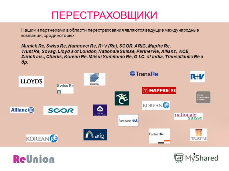 3 Нашими партнерами в области перестрахования являются ведущие международные компании, среди которых: Munich Re, Swiss Re, Hannover Re, R+V (Re), SCOR, ARIG, Mapfre Re, Trust Re, Sovag, Lloyds of London, Nationale Suisse, Partner Re, Allianz, ACE, Zu