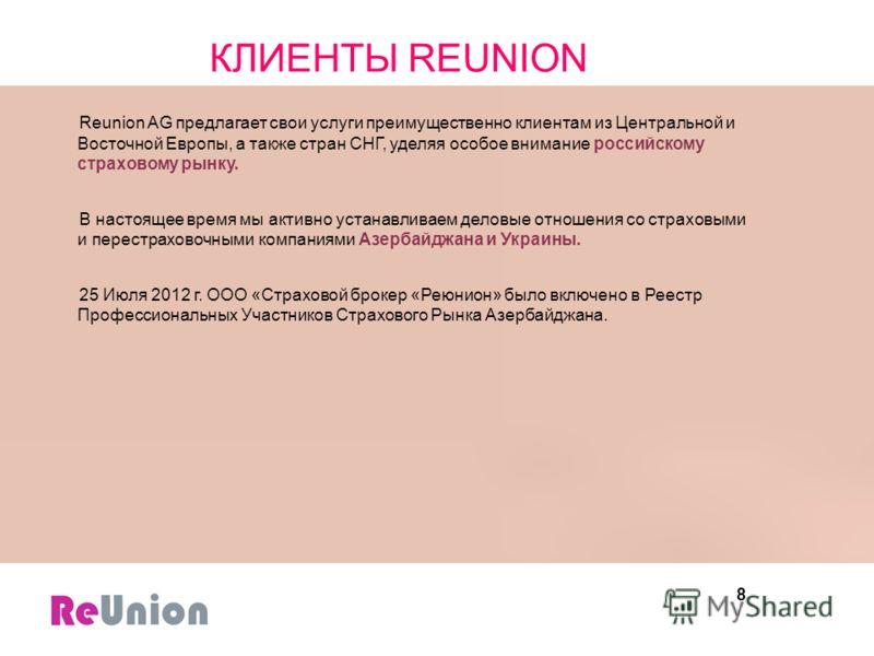 8 КЛИЕНТЫ REUNION Reunion AG предлагает свои услуги преимущественно клиентам из Центральной и Восточной Европы, а также стран СНГ, уделяя особое внимание российскому страховому рынку. В настоящее время мы активно устанавливаем деловые отношения со ст