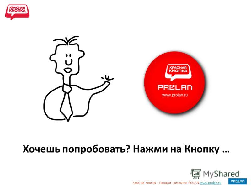 Красная Кнопка – Продукт компании ProLAN, www.prolan.ruwww.prolan.ru Хочешь попробовать? Нажми на Кнопку …