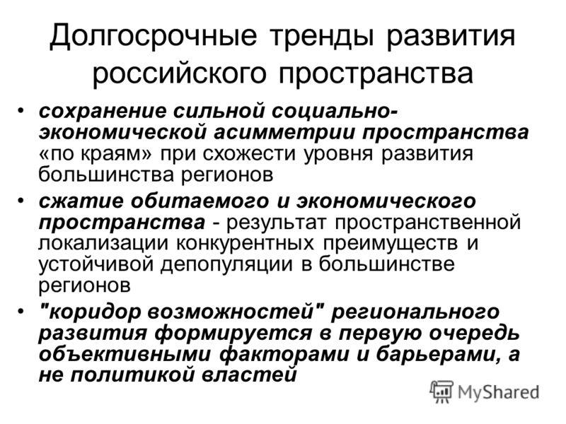 Долгосрочные тренды развития российского пространства сохранение сильной социально- экономической асимметрии пространства «по краям» при схожести уровня развития большинства регионов сжатие обитаемого и экономического пространства - результат простра