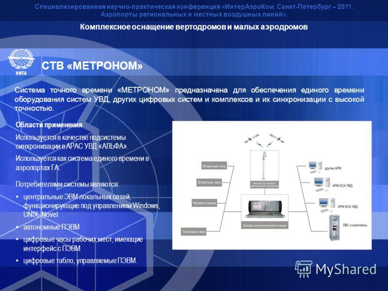 СТВ «МЕТРОНОМ» Специализированная научно-практическая конференция «ИнтерАэроКом. Санкт-Петербург – 2011. Аэропорты региональных и местных воздушных линий». Система точного времени «МЕТРОНОМ» предназначена для обеспечения единого времени оборудования