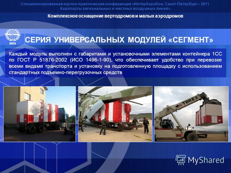 Каждый модуль выполнен с габаритами и установочными элементами контейнера 1СС по ГОСТ Р 51876-2002 (ИСО 1496-1-90), что обеспечивает удобство при перевозке всеми видами транспорта и установку на подготовленную площадку с использованием стандартных по