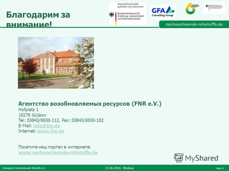 Fachagentur Nachwachsende Rohstoffe e.V. 21.06.2010, Moskau Seite: 8 Благодарим за внимание! Агентство возобновляемых ресурсов (FNR e.V.) Hofplatz 1 18276 Gülzow Tel: 03843/6930-112, Fax: 03843/6930-102 E-Mail: info@fnr.deinfo@fnr.de Internet: www.fn