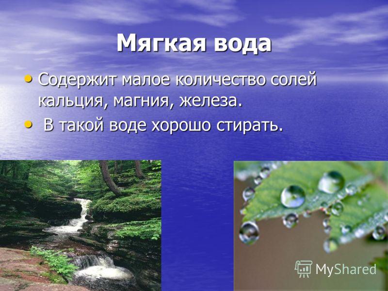 Мягкая вода Содержит малое количество солей кальция, магния, железа. Содержит малое количество солей кальция, магния, железа. В такой воде хорошо стирать. В такой воде хорошо стирать.