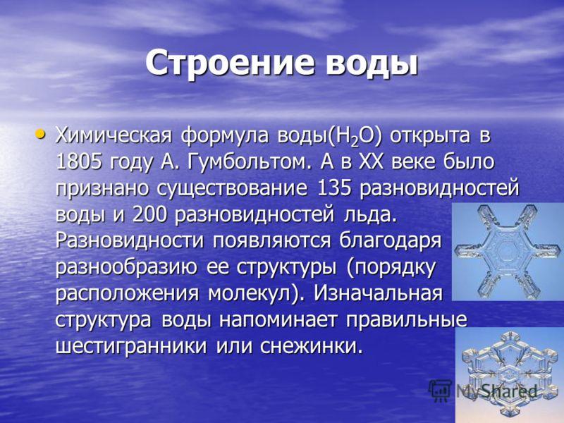Строение воды Химическая формула воды(Н 2 О) открыта в 1805 году А. Гумбольтом. А в ХХ веке было признано существование 135 разновидностей воды и 200 разновидностей льда. Разновидности появляются благодаря разнообразию ее структуры (порядку расположе