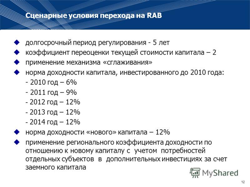 12 Сценарные условия перехода на RAB долгосрочный период регулирования - 5 лет коэффициент переоценки текущей стоимости капитала – 2 применение механизма «сглаживания» норма доходности капитала, инвестированного до 2010 года: - 2010 год – 6% - 2011 г