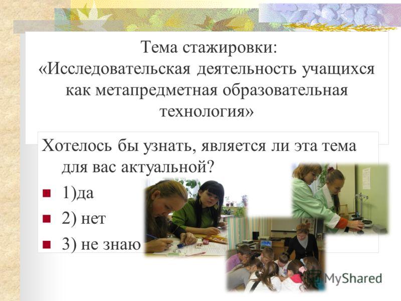 Тема стажировки: «Исследовательская деятельность учащихся как метапредметная образовательная технология» Хотелось бы узнать, является ли эта тема для вас актуальной? 1)да 2) нет 3) не знаю