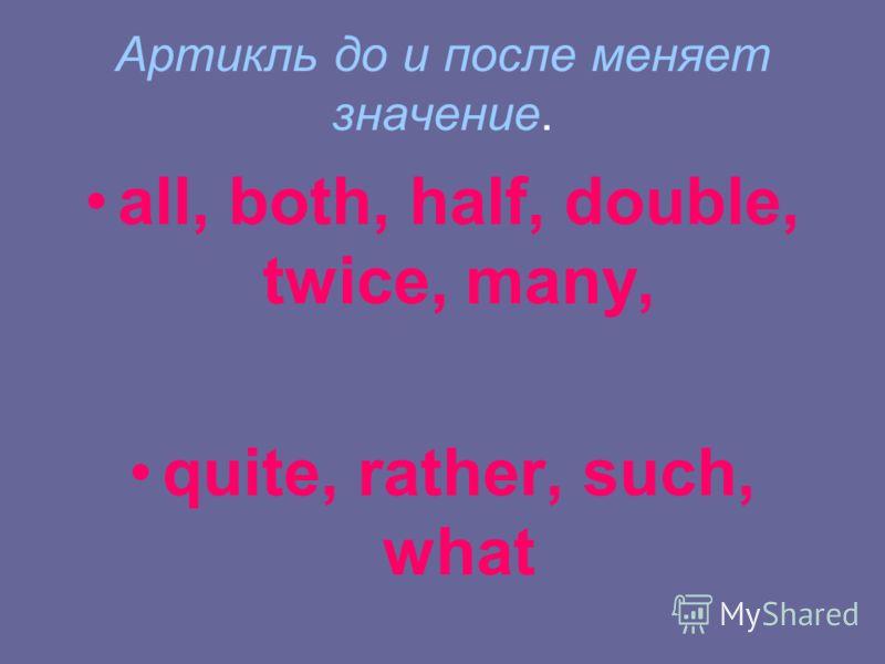 Артикль до и после меняет значение. all, both, half, double, twice, many, quite, rather, such, what