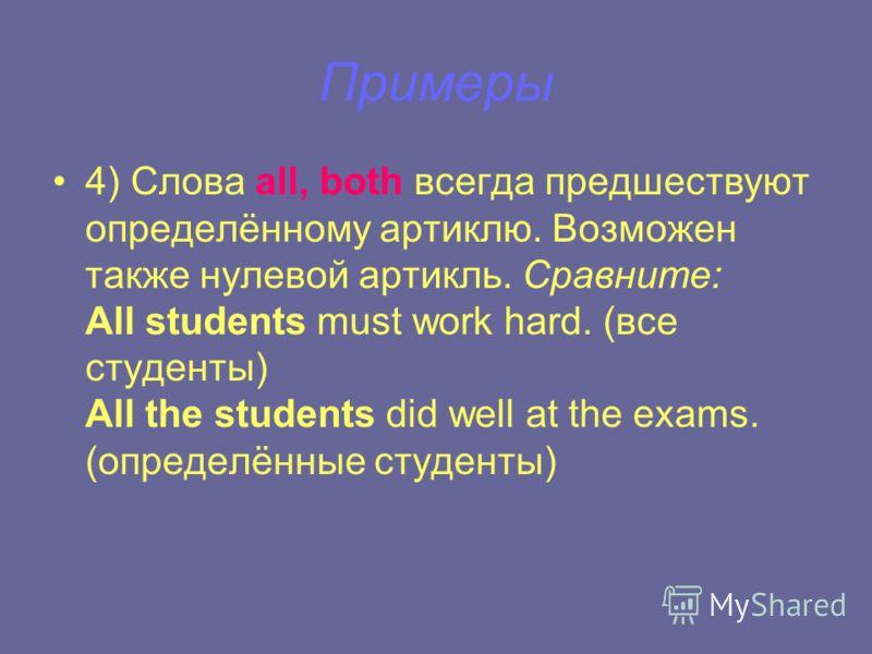 Примеры 4) Слова all, both всегда предшествуют определённому артиклю. Возможен также нулевой артикль. Сравните: All students must work hard. (все студенты) All the students did well at the exams. (определённые студенты)