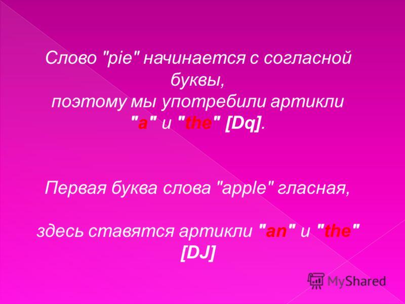 Слово pie начинается с согласной буквы, поэтому мы употребили артикли a и the [Dq]. Первая буква слова apple гласная, здесь ставятся артикли an и the [DJ]