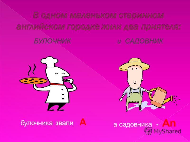 БУЛОЧНИК булочника звали A и САДОВНИК а садовника - An
