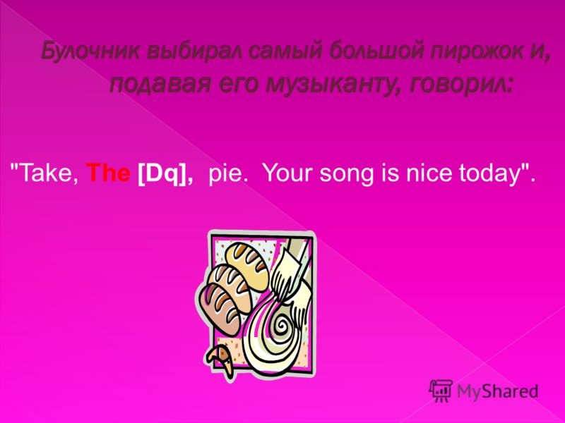 Take, The [Dq], pie. Your song is nice today.