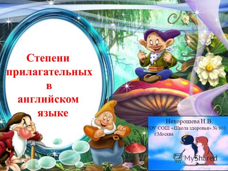 Степени прилагательных в английском языке Нехорошева Н.В. ГОУ СОШ «Школа здоровья» 901 г.Москва