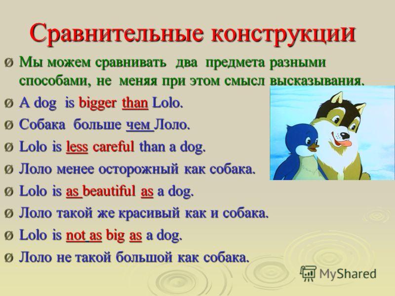 Сравнительные конструкци и Ø Мы можем сравнивать два предмета разными способами, не меняя при этом смысл высказывания. Ø A dog is bigger than Lolo. Ø Собака больше чем Лоло. Ø Lolo is less careful than a dog. Ø Лоло менее осторожный как собака. Ø Lol