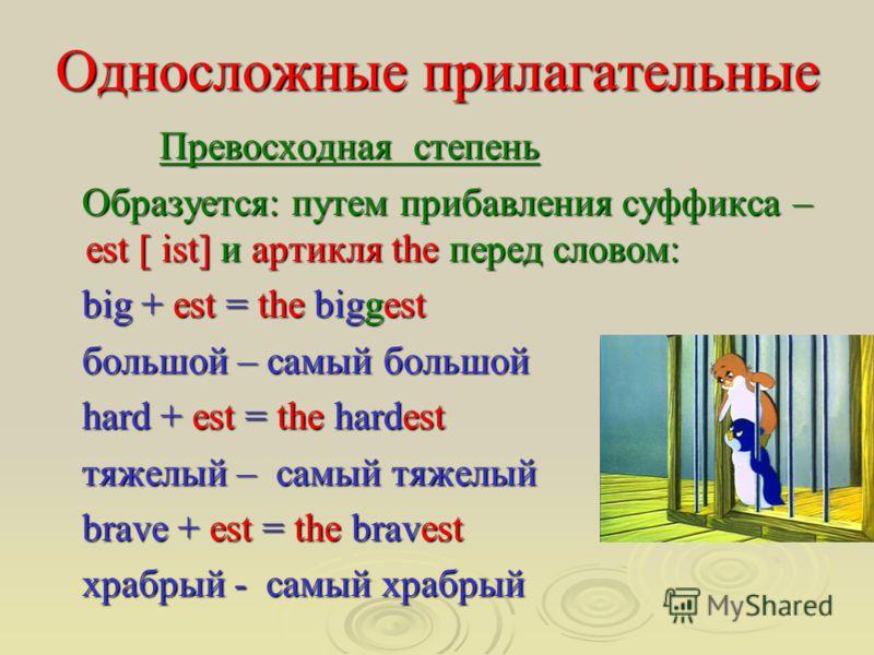 Односложные прилагательные Превосходная степень Превосходная степень Образуется: путем прибавления суффикса – est [ ist] и артикля the перед словом: Образуется: путем прибавления суффикса – est [ ist] и артикля the перед словом: big + est = the bigge