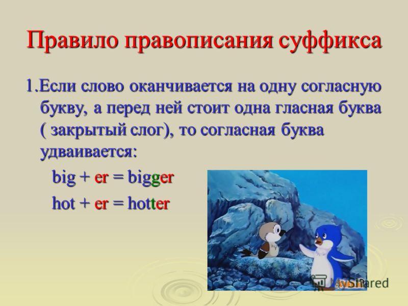 Правило правописания суффикса 1.Если слово оканчивается на одну согласную букву, а перед ней стоит одна гласная буква ( закрытый слог), то согласная буква удваивается: big + er = bigger big + er = bigger hot + er = hotter hot + er = hotter
