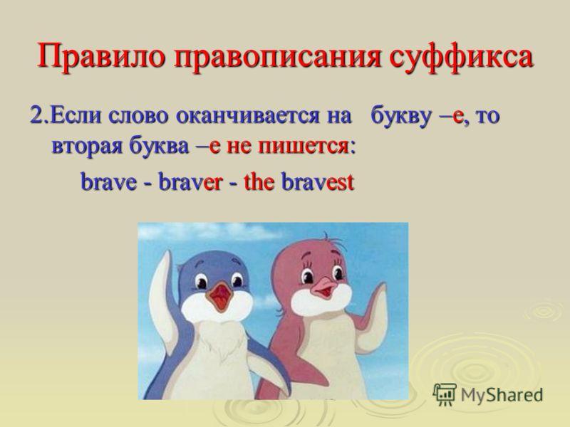 Правило правописания суффикса 2.Если слово оканчивается на букву –e, то вторая буква –e не пишется: brave - braver - the bravest brave - braver - the bravest