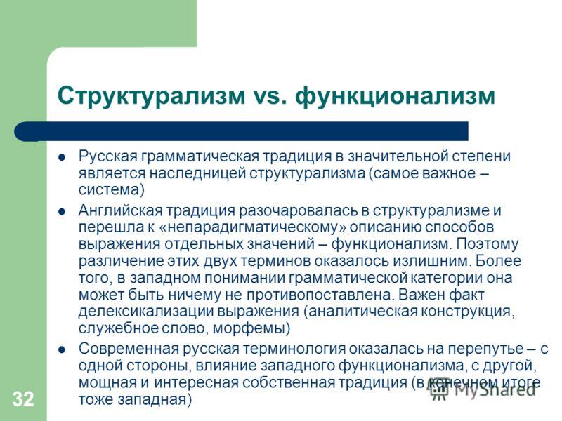 32 Структурализм vs. функционализм Русская грамматическая традиция в значительной степени является наследницей структурализма (самое важное – система) Английская традиция разочаровалась в структурализме и перешла к «непарадигматическому» описанию спо
