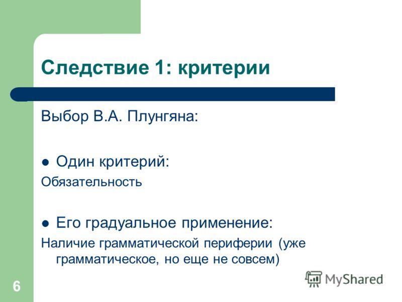 6 Следствие 1: критерии Выбор В.А. Плунгяна: Один критерий: Обязательность Его градуальное применение: Наличие грамматической периферии (уже грамматическое, но еще не совсем)