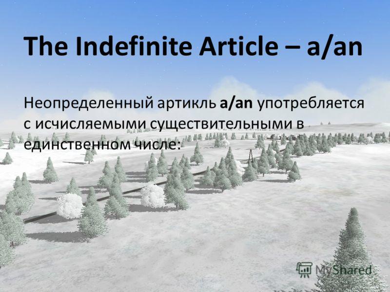 The Indefinite Article – a/an Неопределенный артикль a/an употребляется с исчисляемыми существительными в единственном числе: