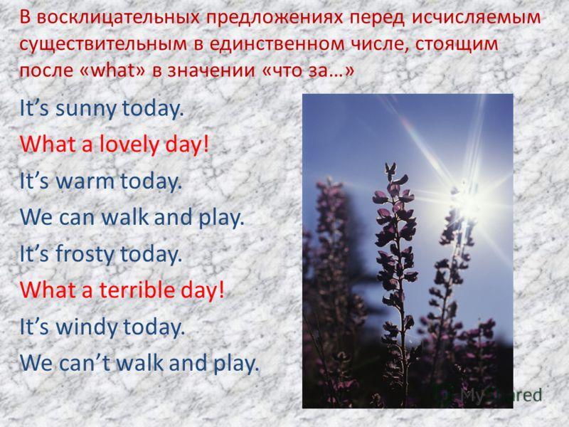 В восклицательных предложениях перед исчисляемым существительным в единственном числе, стоящим после «what» в значении «что за…» Its sunny today. What a lovely day! Its warm today. We can walk and play. Its frosty today. What a terrible day! Its wind