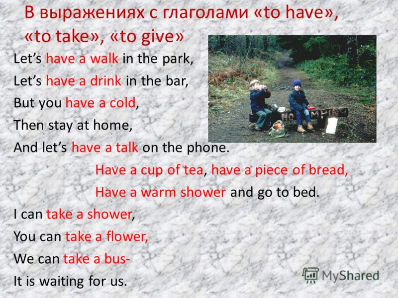 В выражениях с глаголами «to have», «to take», «to give» Lets have a walk in the park, Lets have a drink in the bar, But you have a cold, Then stay at home, And lets have a talk on the phone. Have a cup of tea, have a piece of bread, Have a warm show