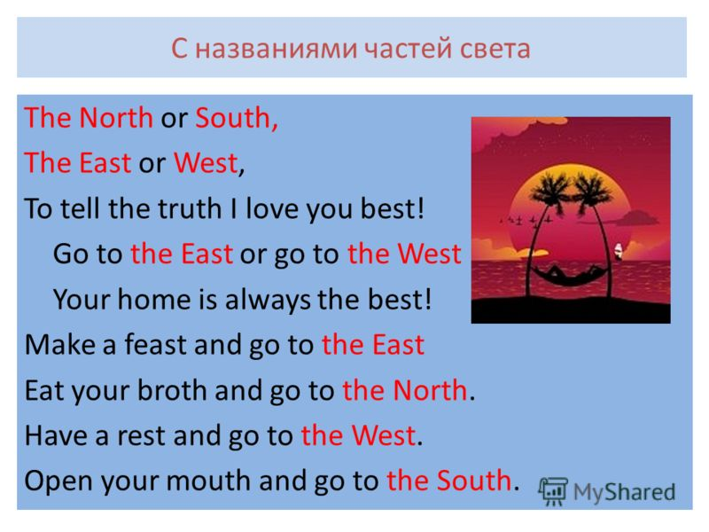 С названиями частей света The North or South, The East or West, To tell the truth I love you best! Go to the East or go to the West Your home is always the best! Make a feast and go to the East Eat your broth and go to the North. Have a rest and go t