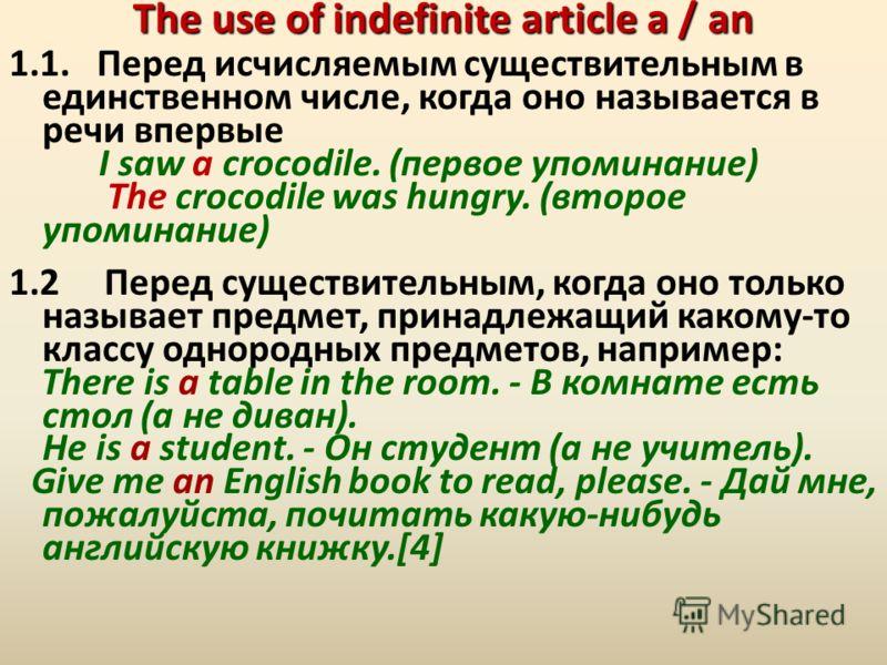 The use of indefinite article a / an 1.1. Перед исчисляемым существительным в единственном числе, когда оно называется в речи впервые I saw a crocodile. (первое упоминание) The crocodile was hungry. (второе упоминание) 1.2 Перед существительным, когд