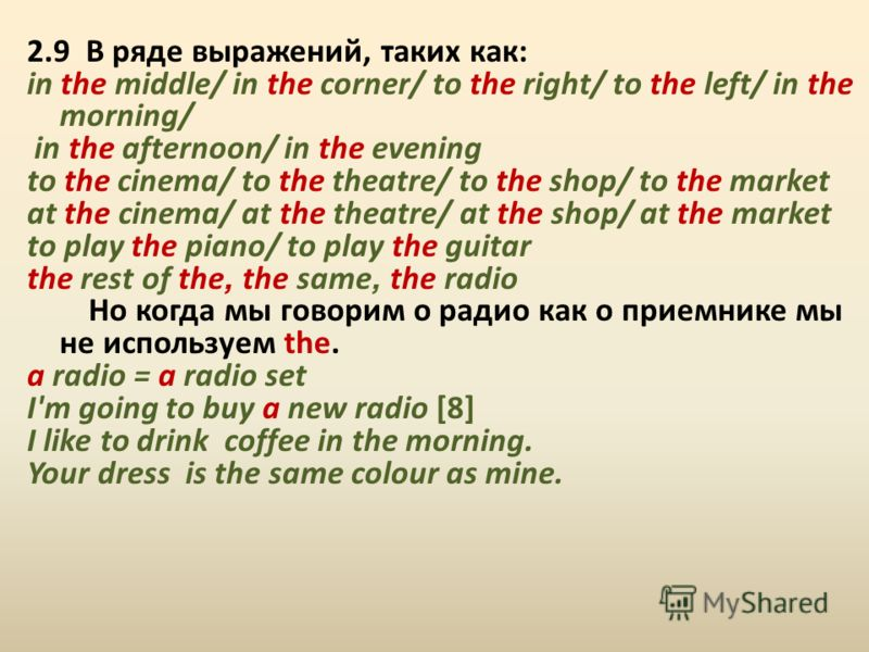 2.9 В ряде выражений, таких как: in the middle/ in the corner/ to the right/ to the left/ in the morning/ in the afternoon/ in the evening to the cinema/ to the theatre/ to the shop/ to the market at the cinema/ at the theatre/ at the shop/ at the ma