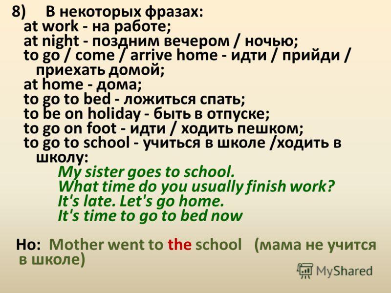 8) В некоторых фразах: at work - на работе; at night - поздним вечером / ночью; to go / come / arrive home - идти / прийди / приехать домой; at home - дома; to go to bed - ложиться спать; to be on holiday - быть в отпуске; to go on foot - идти / ходи