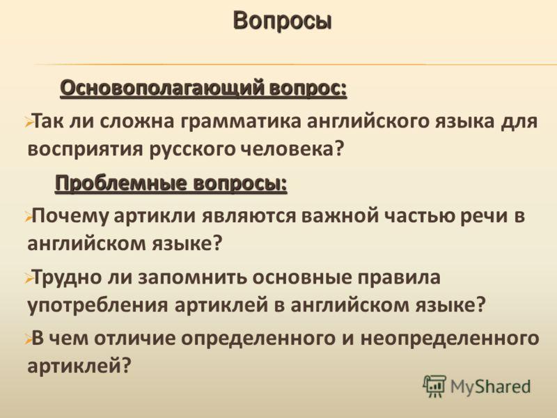 Вопросы Основополагающий вопрос: Основополагающий вопрос: Так ли сложна грамматика английского языка для восприятия русского человека? Проблемные вопросы: Проблемные вопросы: Почему артикли являются важной частью речи в английском языке? Трудно ли за