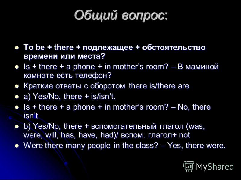Общий вопрос: To be + there + подлежащее + обстоятельство времени или места? To be + there + подлежащее + обстоятельство времени или места? Is + there + a phone + in mothers room? – В маминой комнате есть телефон? Is + there + a phone + in mothers ro