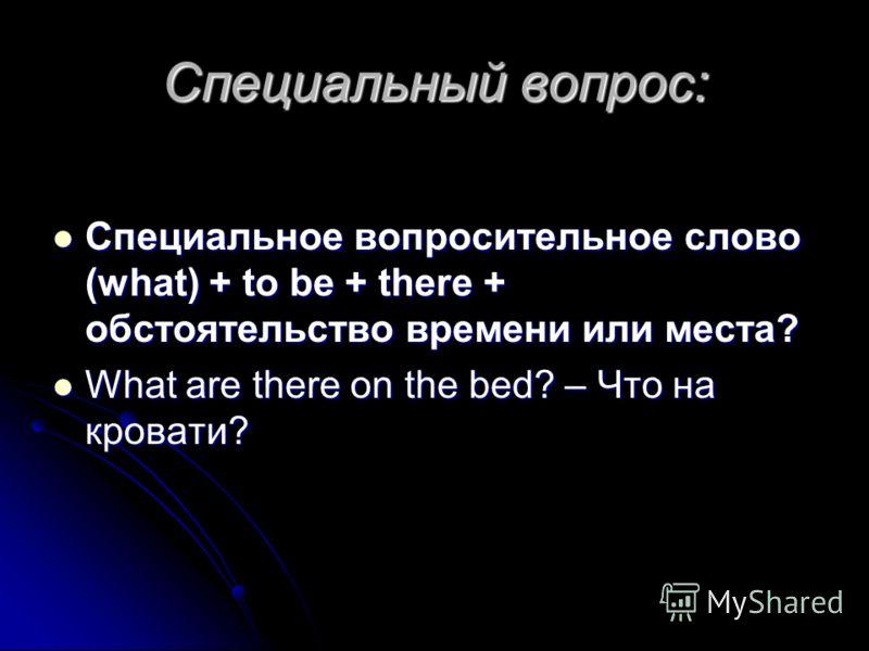 Специальный вопрос: Специальное вопросительное слово (what) + to be + there + обстоятельство времени или места? Специальное вопросительное слово (what) + to be + there + обстоятельство времени или места? What are there on the bed? – Что на кровати? W