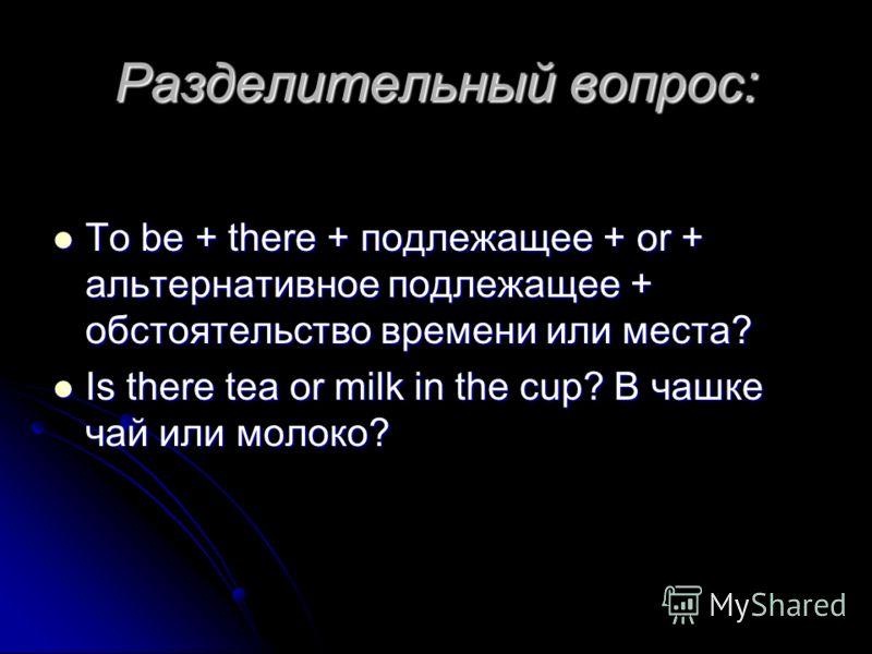 Разделительный вопрос: To be + there + подлежащее + or + альтернативное подлежащее + обстоятельство времени или места? To be + there + подлежащее + or + альтернативное подлежащее + обстоятельство времени или места? Is there tea or milk in the cup? В