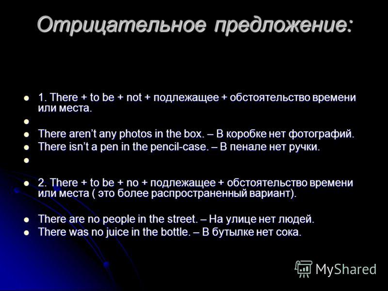 Отрицательное предложение: 1. There + to be + not + подлежащее + обстоятельство времени или места. 1. There + to be + not + подлежащее + обстоятельство времени или места. There arent any photos in the box. – В коробке нет фотографий. There arent any